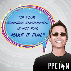 If your business environment is not fun, make it fun.