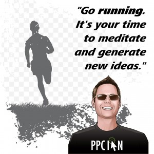 Go running. It's your time to meditate and generate new ideas.