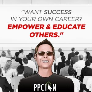 Want success in your own career? Empower & educate others.