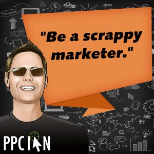 Be a scrappy marketer.