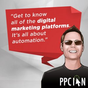 Get to know all of the digital marketing platforms. It's all about automation.