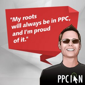 My roots will always be in PPC, and I'm proud of it.