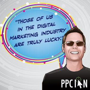 Those of us in the digital marketing industry are truly lucky.