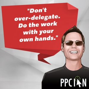 Don't over-delegate. Do the work with your own hands.