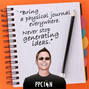 Bring a physical journal everywhere. Never stop generating ideas.