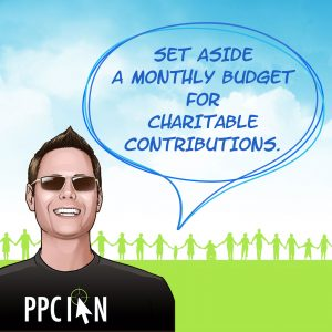Set aside a monthly budget for charitable contributions.