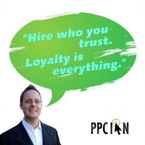 Hire who you trust. Loyalty is everything.